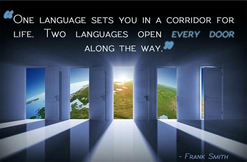 Một ngôn ngữ mở ra cho bạn một hành lang dẫn lối trong đời. Hai ngôn ngữ sẽ mở mọi cánh cửa dọc con đường ấy cho bạn.