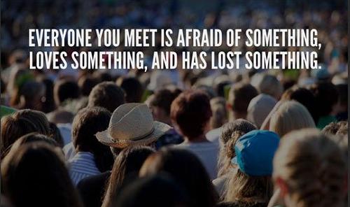 Tất cả những người bạn gặp đều sợ hãi một số thứ, yêu quý một số thứ và đã mất mát một số.