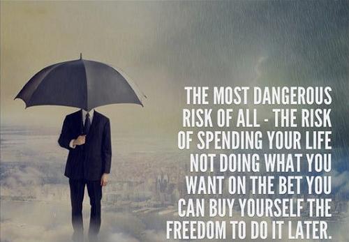 Rủi ro nguy hiểm nhất là rủi ro mất cả cuộc đời để làm điều bạn không muốn, cá cược với bản thân rằng sẽ có thời gian làm việc ấy sau này.