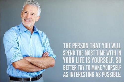 Người bạn sẽ phải dành phần lớn thời gian trong cuộc đời đồng hành cùng chính là bản thân bạn, vì vậy tốt hơn hết hãy cố gắng khiến bản thân mình trở nên thú vị nhất có thể.