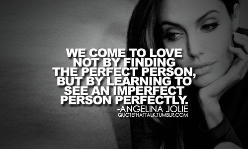 Chúng ta tìm thấy tình yêu, không phải bằng cách tìm một người hoàn hảo mà bằng cách học nhìn một người không hoàn hảo trở nên hoàn hảo. (Angelina Jolie - nữ diễn viên, đạo diễn, biên kịch phim từng đạt giải Oscar và ba giải Quả cầu vàng).