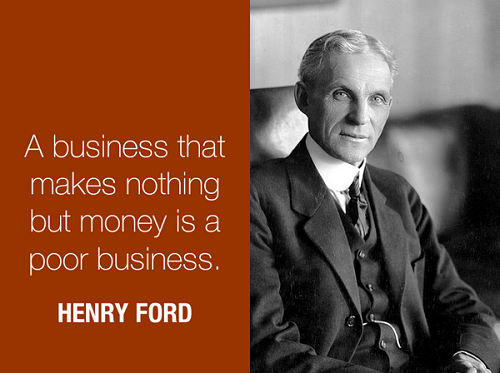 A business that makes nothing but money is a poor business. (Henry Ford)