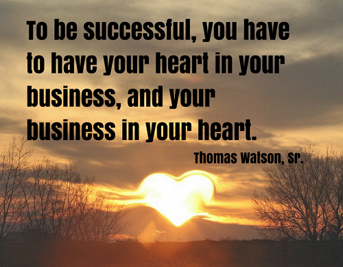 To be successful, you have to have your heart in your business, and your business in your heart. (Thomas J. Watson)