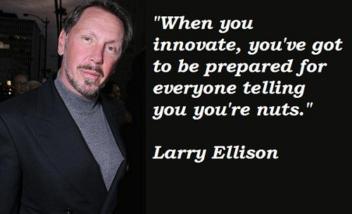 When you innovate, youve got to be prepared for everyone telling you youre nuts. (Larry Ellison)