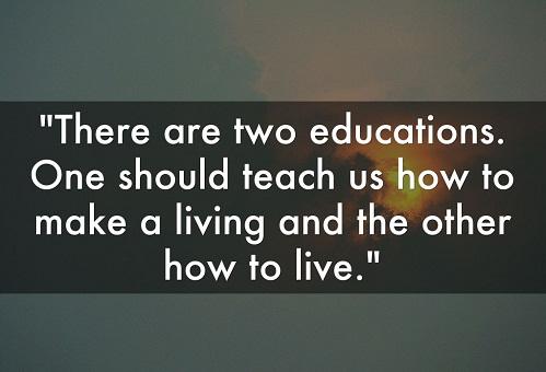 There are two educations. One should teach us how to make a living and the other how to live. (John Adams) Có hai kiểu giáo dục. Một kiểu dạy chúng ta làm thế nào để sống, và kiểu còn lại dạy chúng ta phải sống như thế nào.