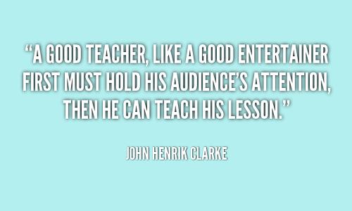 A good teacher, like a good entertainer first must hold his audience's attention, then he can teach his lesson. (John Henrik Clarke) Một giáo viên giỏi, như một nghệ sĩ giải trí giỏi, trước tiên phải thu hút được sự chú ý của khán giả rồi mới đưa ra bài giảng của mình.