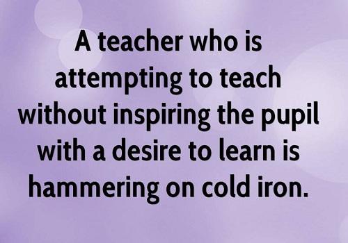 A teacher who is attempting to teach without inspiring the pupil with a desire to learn is hammering on cold iron. (Horace Mann) Người thầy có ý định dạy học mà không truyền cảm hứng cho học sinh mình là người đang nện búa trên sắt nguội.