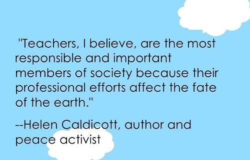 Teachers, I believe, are the most responsible and important members of society because their professional efforts affect the fate of the earth. (Helen Caldicott) Tôi tin rằng giáo viên là những người quan trọng và chịu nhiều trọng trách nhất của xã hội bởi những nỗ lực trong nghề nghiệp của họ tác động đến số phận của trái đất này.
