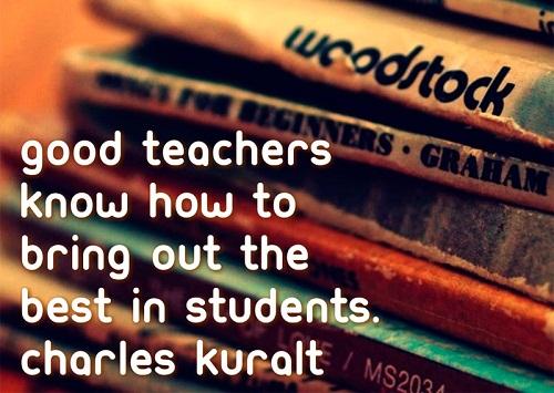 Good teachers know how to bring out the best in students. (Charles Kuralt) Một giáo viên giỏi biết cách khiến điểm tốt nhất của học sinh được lộ ra.