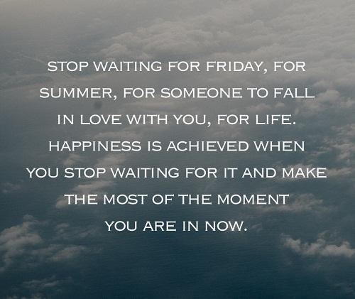 Stop waiting for Friday, for summer, for someone to fall in love with you, for life. Happiness is achieved when you stop waiting for it and make the most of the moment you are in now. Đừng trông đợi vào thứ sáu, vào kỳ nghỉ hè, vào việc ai đó yêu mình, vào cuộc sống này. Bạn chỉ hạnh phúc khi ngừng chờ đợi và biến những khoảnh khắc ngay bây giờ trở nên tuyệt vời nhất