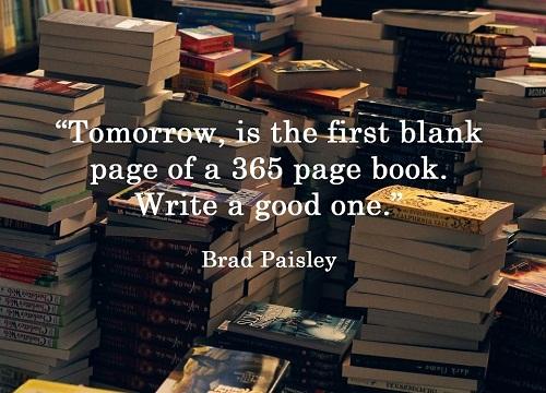 Tomorrow, is the first blank page of a 365 page book. Write a good one. Ngày mai là trang giấy trắng đầu tiên của một cuốn sách 365 trang. Hãy viết một trang hay nhé.