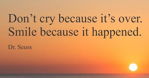 Dont cry because its over, smile because it happened.  Dr. Seuss/ Đừng khóc vì điều gì đó đã kết thúc, hãy cười vì nó đã đến.