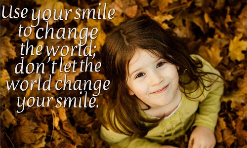 Use your smile to change the world; dont let the world change your smile./ Hãy để nụ cười của bạn thay đổi thế giới, đừng để thế giới thay đổi nụ cười của bạn