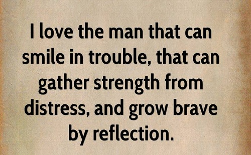 I love the man that can smile in trouble, who can gather strength from distress, and grow brave by reflection. Leonardo da Vinci/ Tôi yêu những người có thể cười khi gặp khó khăn, người trở nên mạnh mẽ lúc phiền muộn và dũng cảm hơn sau những trải nghiệm.