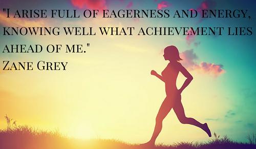 I arise full of eagerness and energy, knowing well what achievement lies ahead of me. Trong tôi ngập tràn năng lượng và say mê, bởi tôi biết rõ thành tựu ở ngay phía trước tôi.