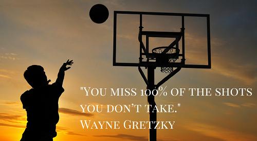 You miss 100% of the shots you dont take. Bạn sẽ bỏ lỡ 100% cơ hội ghi bàn nếu không tham gia vào.