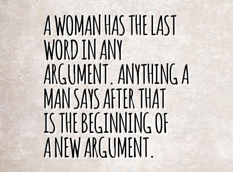 A woman gets the last word in every argument. Anything a man says after that is the beginning of a new argument.