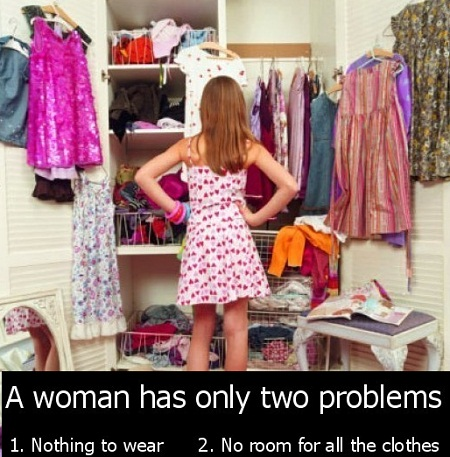 A woman has only 2 problems. 1, Nothing to wear; 2, No room for all the clothes.