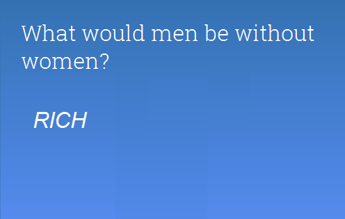 What would be men without women?