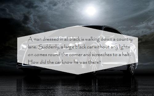 Một người đàn ông mặc đồ đen đang đi xuống phố, bỗng một chiếc ô tô lớn màu đen không bất đèn tiến gần và phanh lại kịp, làm thế nào tài xế biết anh mặc đồ đen ở đó?